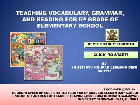 TEACHING VOCABULARY, GRAMMAR, AND READING FOR 5 th GRADE OF ELEMENTARY SCHOOL BY I GUSTI AYU NGURAH LESMANA DEWI O8.2773 CLICK TO START! MEI.