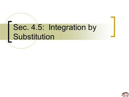 Sec. 4.5: Integration by Substitution. T HEOREM 4.12 Antidifferentiation of a Composite Function Let g be a function whose range is an interval I, and.
