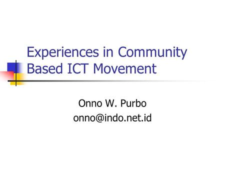 Experiences in Community Based ICT Movement Onno W. Purbo