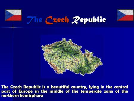 The Czech Republic The Czech Republic The Czech Republic is a beautiful country, lying in the central part of Europe in the middle of the temperate zone.