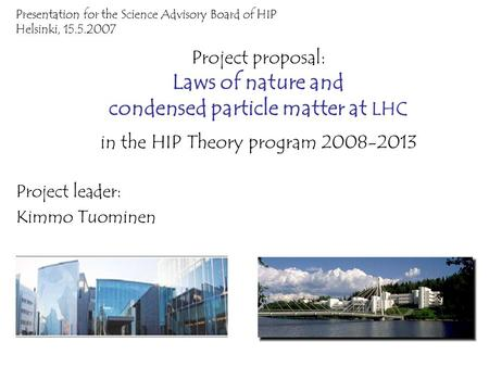 Project proposal: Laws of nature and condensed particle matter at LHC in the HIP Theory program 2008-2013 Project leader: Kimmo Tuominen Presentation for.