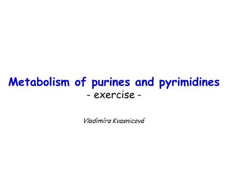 Metabolism of purines and pyrimidines - exercise - Vladimíra Kvasnicová.
