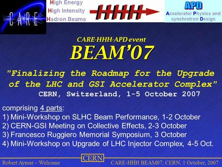 CERN Robert Aymar – WelcomeCARE-HHH BEAM07, CERN, 1 October, 2007 CARE-HHH-APD event BEAM'07 Finalizing the Roadmap for the Upgrade of the LHC and GSI.
