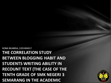 RONA NUARISA, 2201406017 THE CORRELATION STUDY BETWEEN BLOGGING HABIT AND STUDENTS WRITING ABILITY IN RECOUNT TEXT (THE CASE OF THE TENTH GRADE OF SMK.
