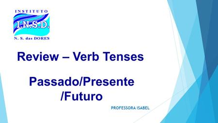Review – Verb Tenses PROFESSORA ISABEL Passado/Presente /Futuro.