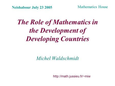 The Role of Mathematics in the Development of Developing Countries Michel Waldschmidt Neishabour July 23 2005  Mathematics House.