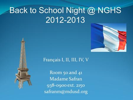 Français I, II, III, IV, V Room 50 and 41 Madame Safran 938-0900 ext. 2150 Back to School NGHS 2012-2013.
