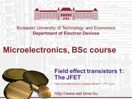 Budapest University of Technology and Economics Department of Electron Devices Microelectronics, BSc course Field effect transistors.