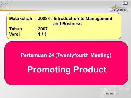 Halaman 1 Matakuliah: J0084 / Introduction to Management and Business Tahun: 2007 Versi: 1 / 3 Pertemuan 24 (Twentyfourth Meeting) Promoting Product.