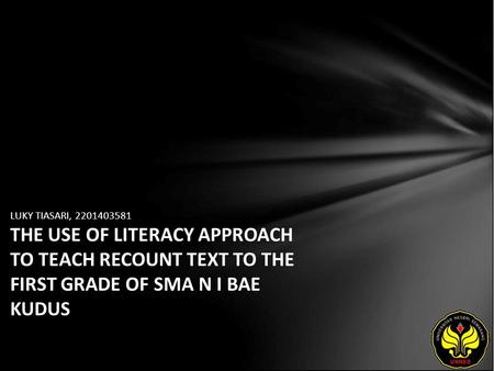 LUKY TIASARI, 2201403581 THE USE OF LITERACY APPROACH TO TEACH RECOUNT TEXT TO THE FIRST GRADE OF SMA N I BAE KUDUS.