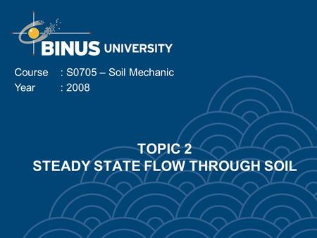 TOPIC 2 STEADY STATE FLOW THROUGH SOIL Course: S0705 – Soil Mechanic Year: 2008.