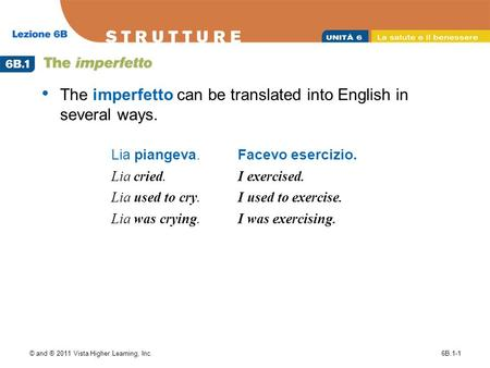 © and ® 2011 Vista Higher Learning, Inc.6B.1-1 The imperfetto can be translated into English in several ways. Lia piangeva. Lia cried. Lia used to cry.