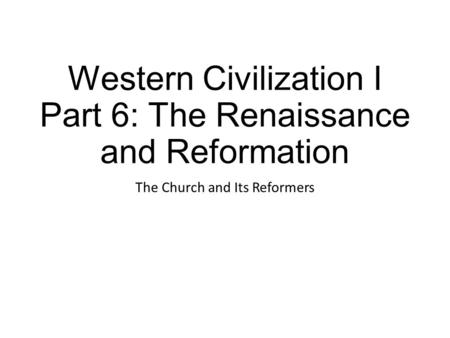 Western Civilization I Part 6: The Renaissance and Reformation The Church and Its Reformers.