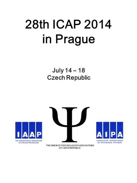28th ICAP 2014 in Prague July 14 – 18 Czech Republic THE UNION OF PSYCHOLOGIST ASSOCIATIONS OF CZECH REPUBLIC.