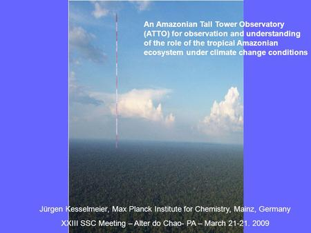 An Amazonian Tall Tower Observatory (ATTO) for observation and understanding of the role of the tropical Amazonian ecosystem under climate change conditions.