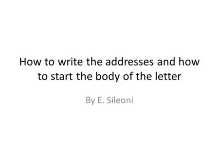 How to write the addresses and how to start the body of the letter By E. Sileoni.