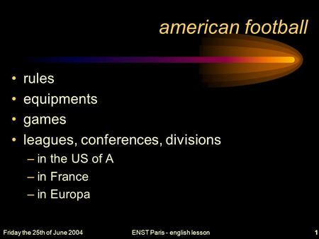 Friday the 25th of June 2004ENST Paris - english lesson1 american football rules equipments games leagues, conferences, divisions –in the US of A –in France.