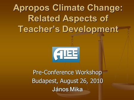 Apropos Climate Change: Related Aspects of Teacher's Development Pre-Conference Workshop Budapest, August 26, 2010 János Mika.
