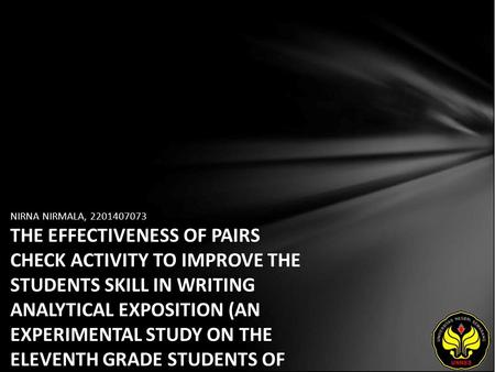 NIRNA NIRMALA, 2201407073 THE EFFECTIVENESS OF PAIRS CHECK ACTIVITY TO IMPROVE THE STUDENTS SKILL IN WRITING ANALYTICAL EXPOSITION (AN EXPERIMENTAL STUDY.