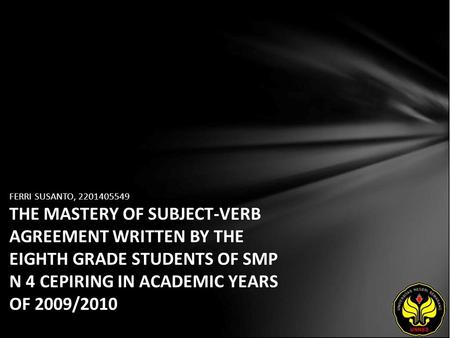 FERRI SUSANTO, 2201405549 THE MASTERY OF SUBJECT-VERB AGREEMENT WRITTEN BY THE EIGHTH GRADE STUDENTS OF SMP N 4 CEPIRING IN ACADEMIC YEARS OF 2009/2010.