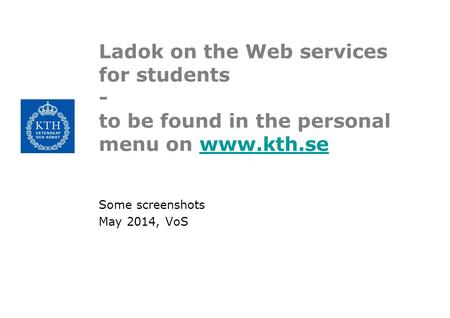 Ladok on the Web services for students - to be found in the personal menu on www.kth.sewww.kth.se Some screenshots May 2014, VoS.