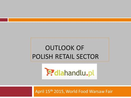OUTLOOK OF POLISH RETAIL SECTOR April 15 th 2015, World Food Warsaw Fair.