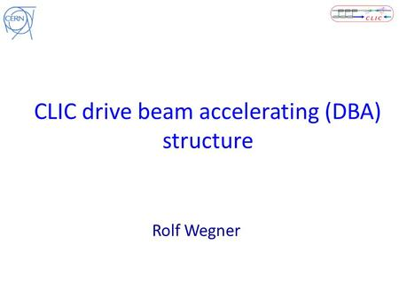 CLIC drive beam accelerating (DBA) structure Rolf Wegner.