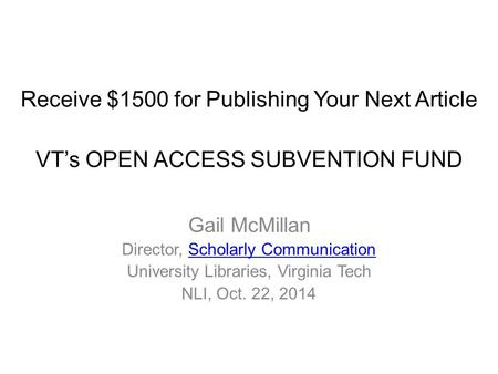 Receive $1500 for Publishing Your Next Article VT's OPEN ACCESS SUBVENTION FUND Gail McMillan Director, Scholarly CommunicationScholarly Communication.