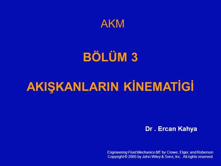 AKM BÖLÜM 3 AKIŞKANLARIN KİNEMATİGİ Engineering Fluid Mechanics 8/E by Crowe, Elger, and Roberson Copyright © 2005 by John Wiley & Sons, Inc. All rights.