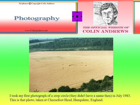 Www.ColinAndrews.net I took my first photograph of a crop circle (they didn't have a name then) in July 1983. This is that photo, taken at Cheesefoot Head,