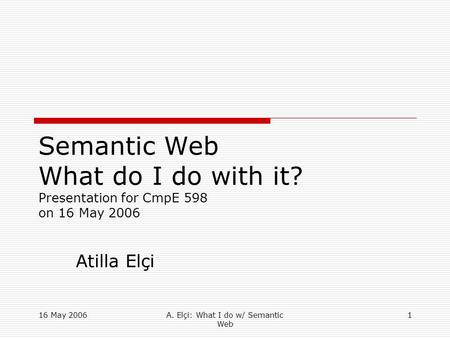 16 May 2006A. Elçi: What I do w/ Semantic Web 1 Semantic Web What do I do with it? Presentation for CmpE 598 on 16 May 2006 Atilla Elçi.