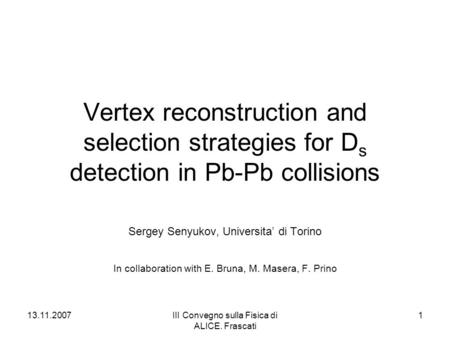 13.11.2007III Convegno sulla Fisica di ALICE. Frascati 1 Vertex reconstruction and selection strategies for D s detection in Pb-Pb collisions Sergey Senyukov,