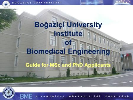 Guide for MSc and PhD Applicants Boğaziçi University Institute of Biomedical Engineering Guide for MSc and PhD Applicants.