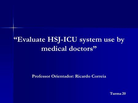 """Evaluate HSJ-ICU system use by medical doctors"" Turma 20 Professor Orientador: Ricardo Correia."