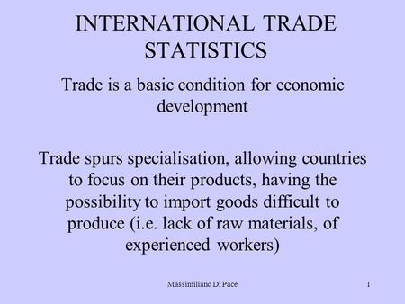 Massimiliano Di Pace1 INTERNATIONAL TRADE STATISTICS Trade is a basic condition for economic development Trade spurs specialisation, allowing countries.