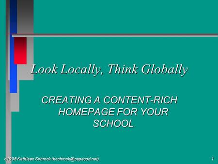 C1996 Kathleen Schrock 1 Look Locally, Think Globally CREATING A CONTENT-RICH HOMEPAGE FOR YOUR SCHOOL.
