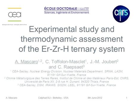1 Experimental study and thermodynamic assessment of the Er-Zr-H ternary system A. MascaroCalphad XLI – Berkeley - USA8th June 2012 A. Mascaro 1,2, C.