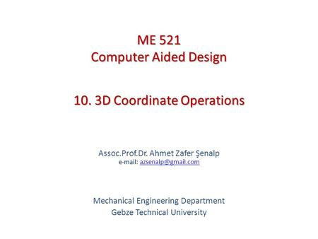 10. 3D Coordinate Operations   Assoc.Prof.Dr. Ahmet Zafer Şenalp   Mechanical Engineering Department Gebze.