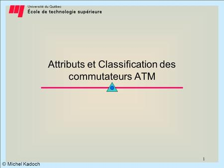 © Michel Kadoch 1 Attributs et Classification des commutateurs ATM.