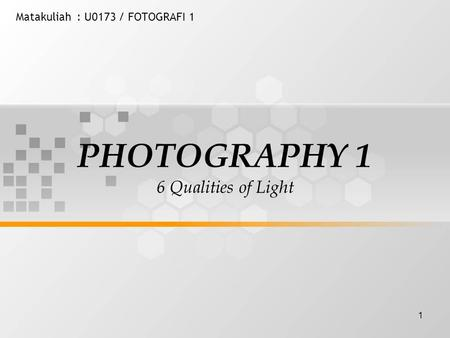 1 Matakuliah: U0173 / FOTOGRAFI 1 PHOTOGRAPHY 1 6 Qualities of Light.