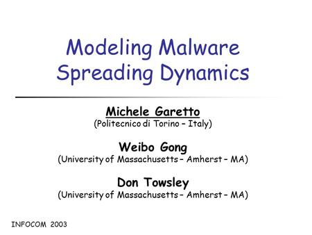Modeling Malware Spreading Dynamics Michele Garetto (Politecnico di Torino – Italy) Weibo Gong (University of Massachusetts – Amherst – MA) Don Towsley.