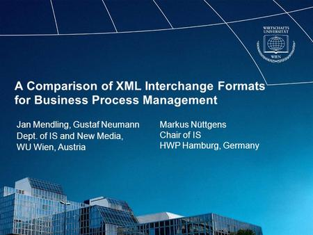 A Comparison of XML Interchange Formats for Business Process Management Jan Mendling, Gustaf Neumann Dept. of IS and New Media, WU Wien, Austria Markus.