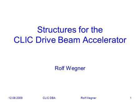 12.08.2009CLIC DBA Rolf Wegner 1 Structures for the CLIC Drive Beam Accelerator Rolf Wegner.