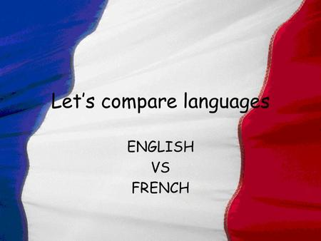 Let's compare languages ENGLISH VS FRENCH Countries speaking French Bénin Burkina Faso Congo The ivory Coast France and Corsica Gabon Guinea Conakry.