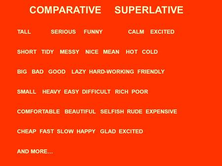 COMPARATIVE SUPERLATIVE TALL SERIOUSFUNNYCALMEXCITED SHORT TIDY MESSY NICE MEAN HOT COLD BIG BAD GOOD LAZY HARD-WORKING FRIENDLY SMALL HEAVY EASY DIFFICULT.