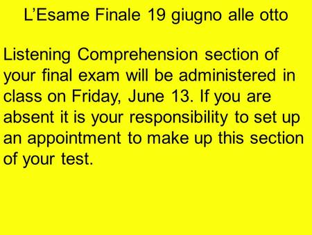 L'Esame Finale 19 giugno alle otto Listening Comprehension section of your final exam will be administered in class on Friday, June 13. If you are absent.