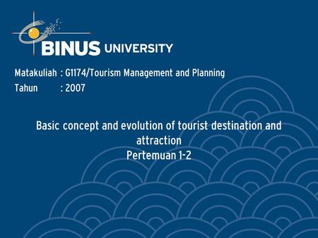 Basic concept and evolution of tourist destination and attraction Pertemuan 1-2 Matakuliah: G1174/Tourism Management and Planning Tahun: 2007.