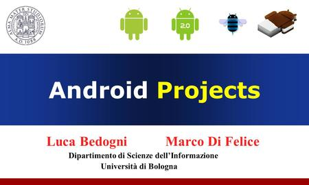 Android Projects Luca Bedogni Marco Di Felice Dipartimento di Scienze dell'Informazione Università di Bologna.