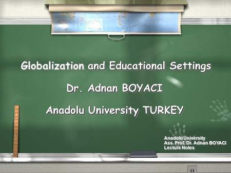 And Educational Settings Globalization and Educational Settings Dr. Adnan BOYACI Anadolu University TURKEY and Educational Settings Globalization and Educational.