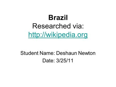 Brazil Researched via:   Student Name: Deshaun Newton Date: 3/25/11.